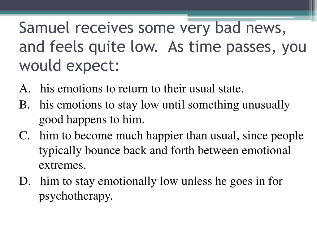 Samuel receives some very bad news, and feels quite low.  As time passes, you would expect: