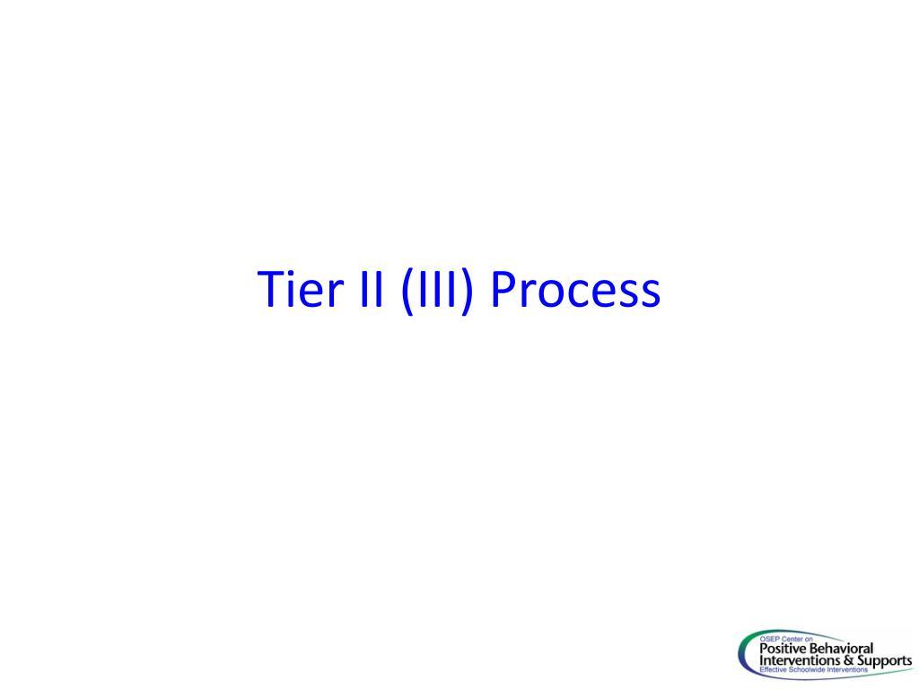Tier II (III) Process