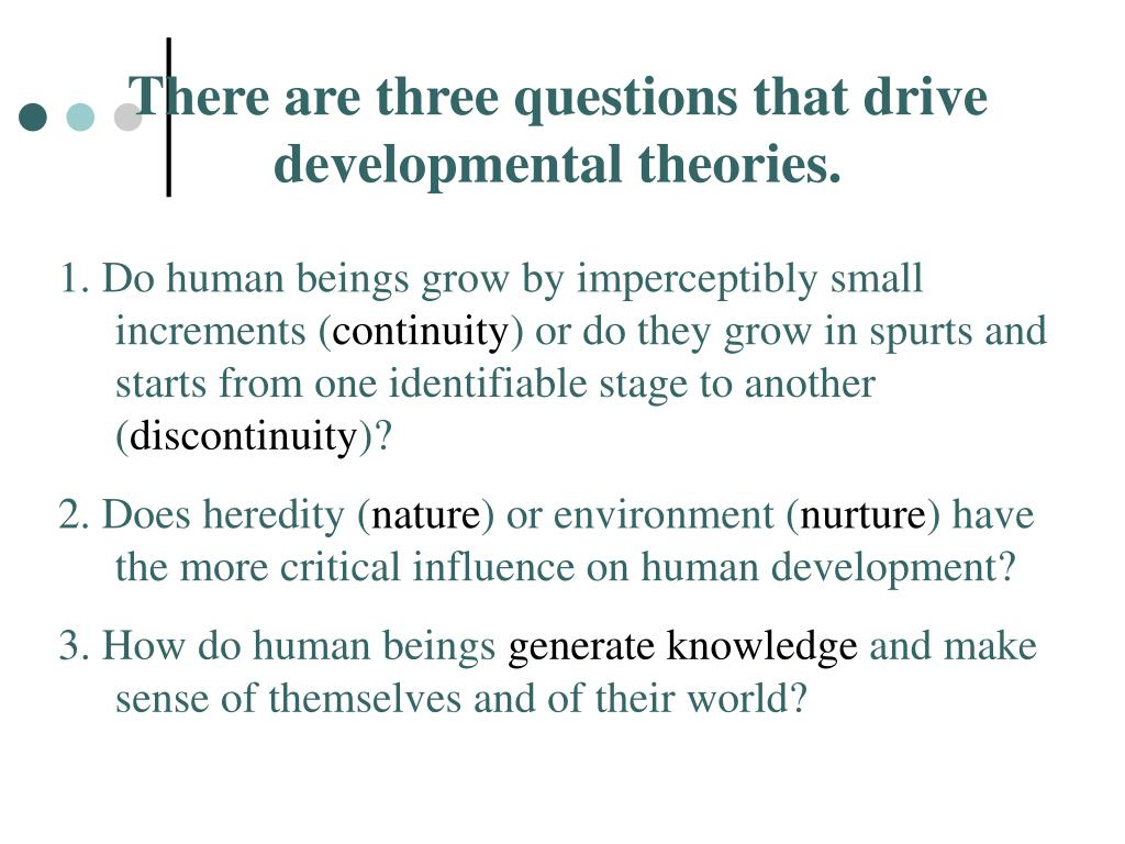 There are three questions that drive developmental theories.