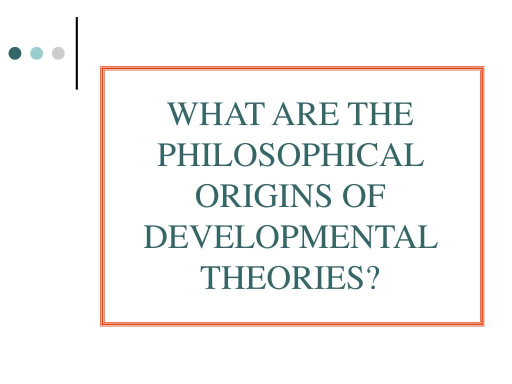 WHAT ARE THE PHILOSOPHICAL ORIGINS OF                     DEVELOPMENTAL THEORIES?