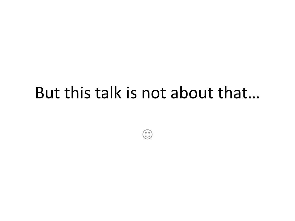 But this talk is not about that…