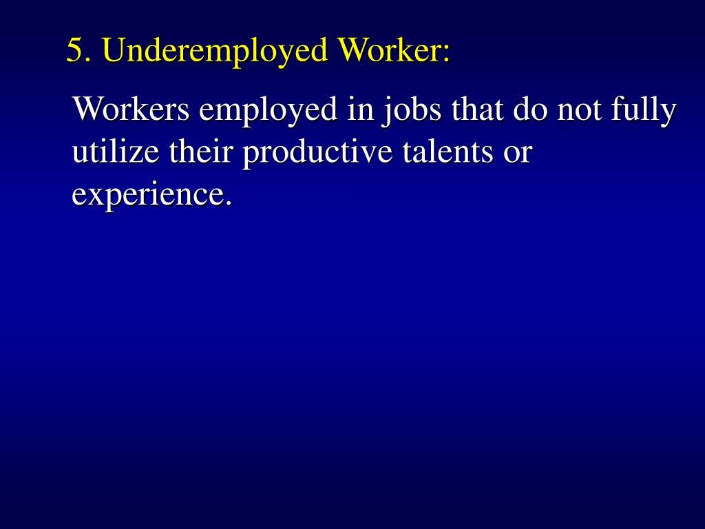 5. Underemployed Worker: