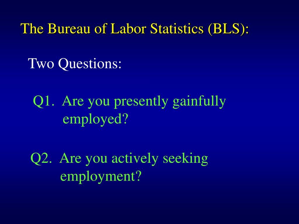 The Bureau of Labor Statistics (BLS):