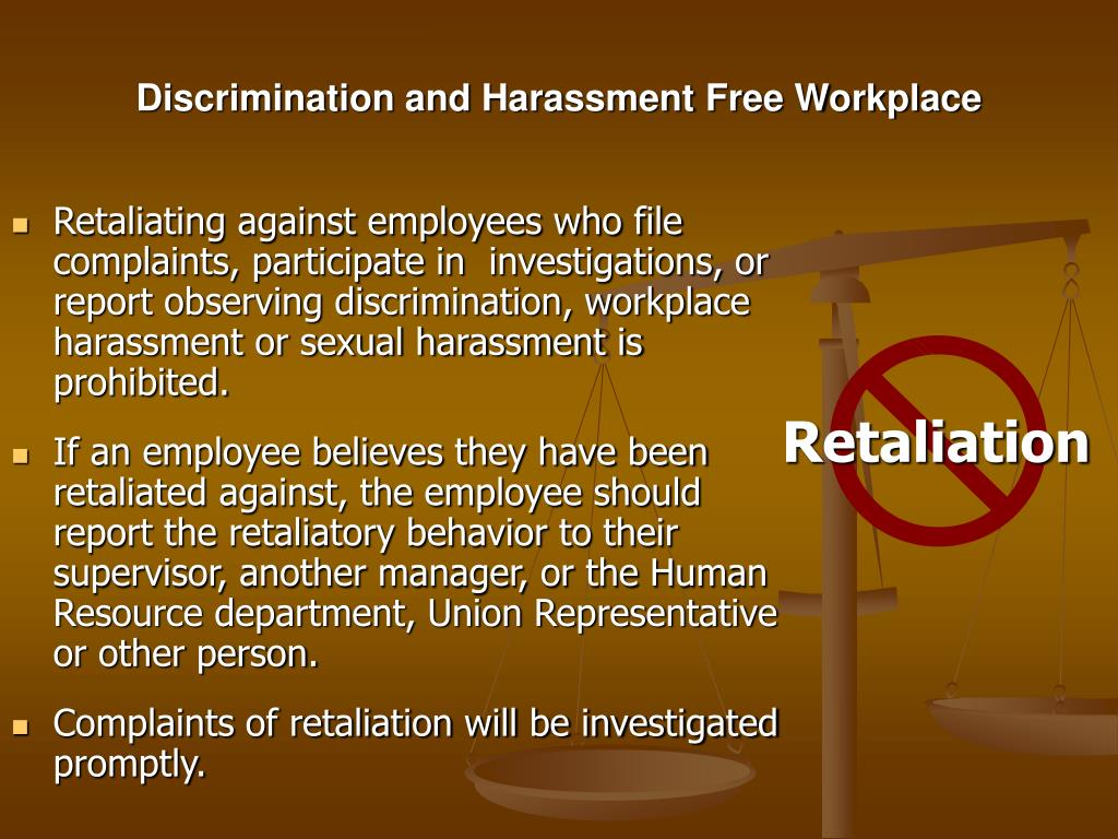 Retaliating against employees who file  complaints, participate in  investigations, or report observing discrimination, workplace harassment or sexual harassment is prohibited.