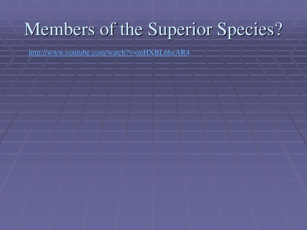 Members of the Superior Species?