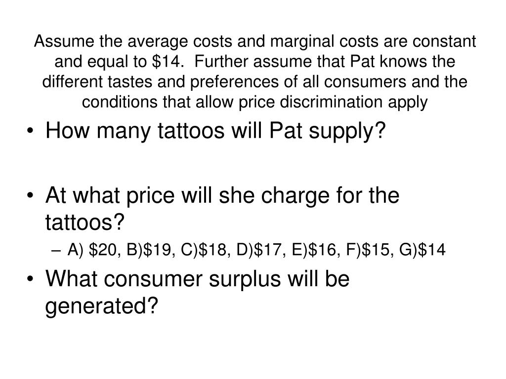 Assume the average costs and marginal costs are constant and equal to $14.  Further assume that Pat knows the different tastes and preferences of all consumers and the conditions that allow price discrimination apply