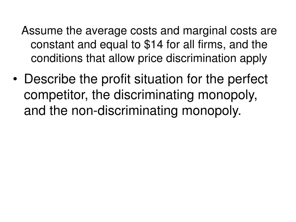 Assume the average costs and marginal costs are constant and equal to $14 for all firms, and the conditions that allow price discrimination apply