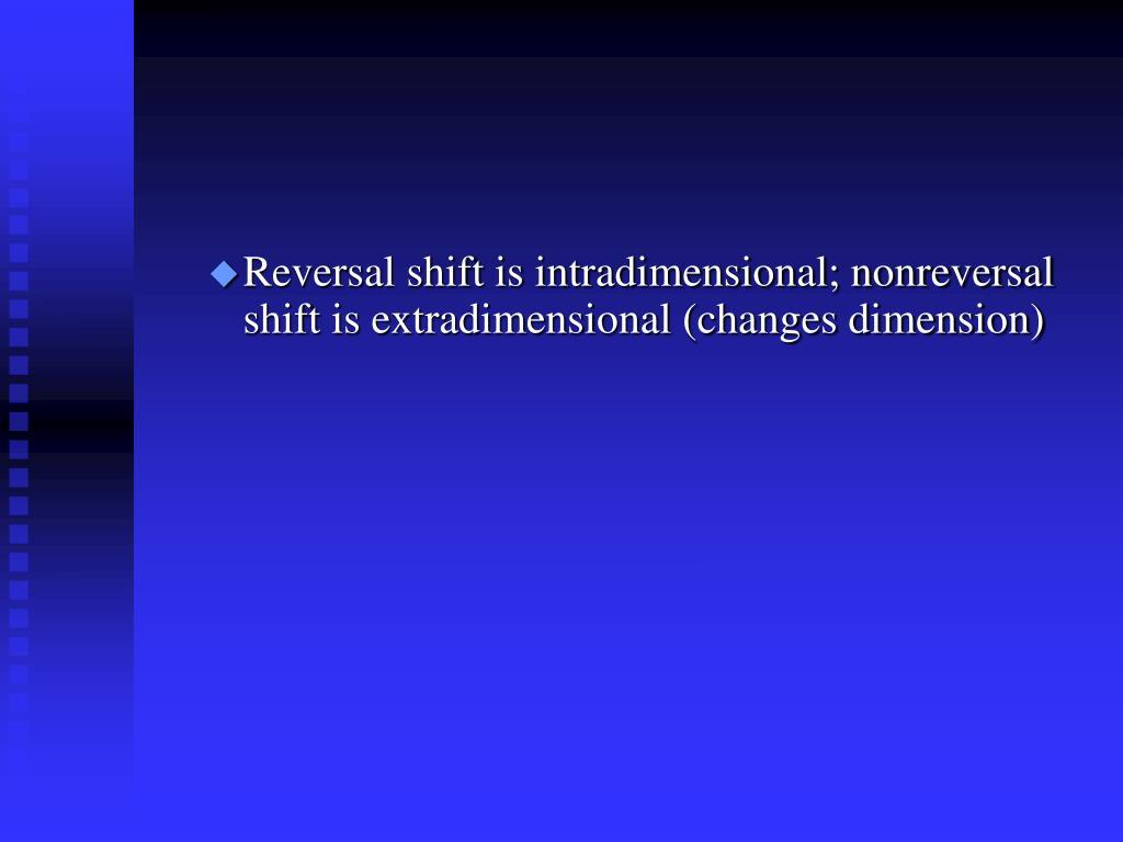 Reversal shift is intradimensional; nonreversal shift is extradimensional (changes dimension)