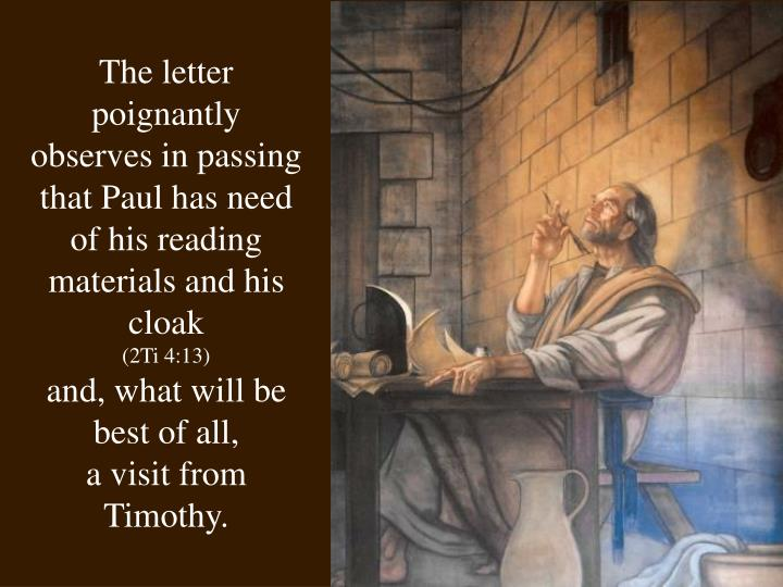 The letter poignantly observes in passing that Paul has need of his reading materials and his cloak