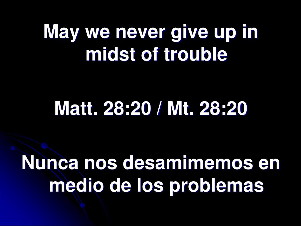 May we never give up in midst of trouble