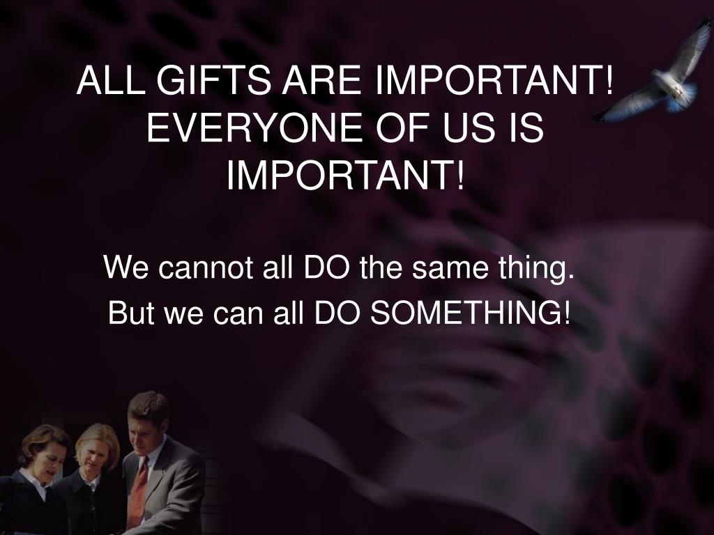 ALL GIFTS ARE IMPORTANT! EVERYONE OF US IS IMPORTANT!
