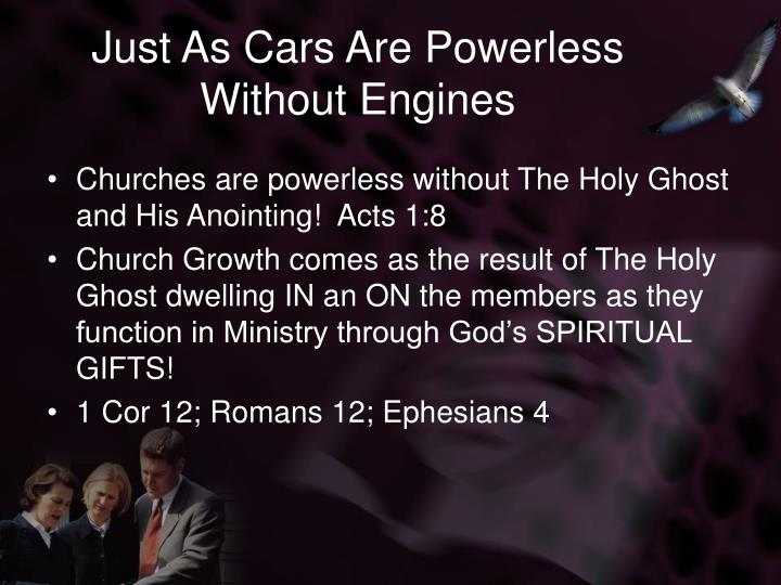 Just as cars are powerless without engines