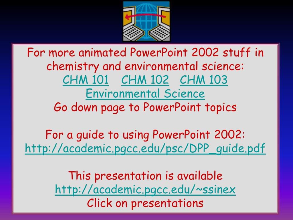 For more animated PowerPoint 2002 stuff in chemistry and environmental science: