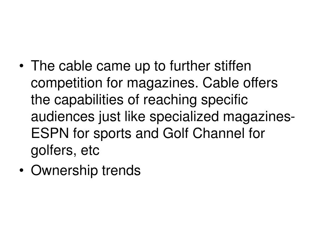 The cable came up to further stiffen competition for magazines. Cable offers the capabilities of reaching specific audiences just like specialized magazines- ESPN for sports and Golf Channel for golfers, etc