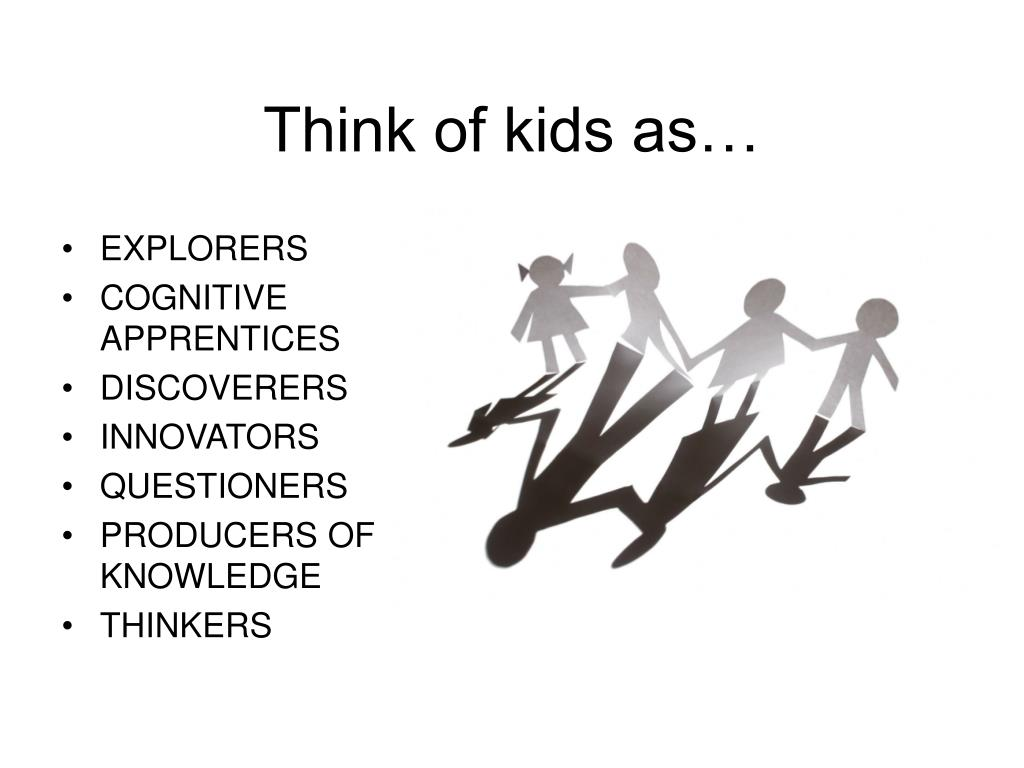 Think of kids as…