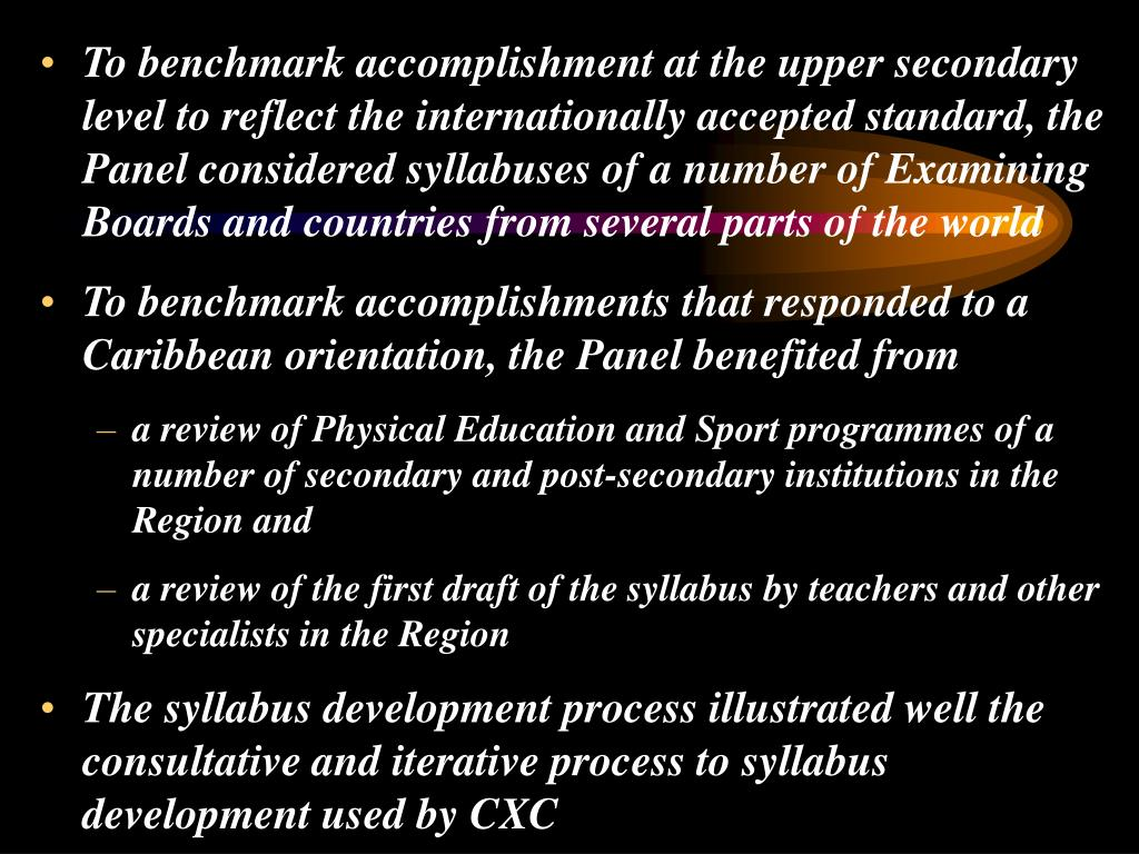 To benchmark accomplishment at the upper secondary level to reflect the internationally accepted standard, the Panel considered syllabuses of a number of Examining Boards and countries from several parts of the world