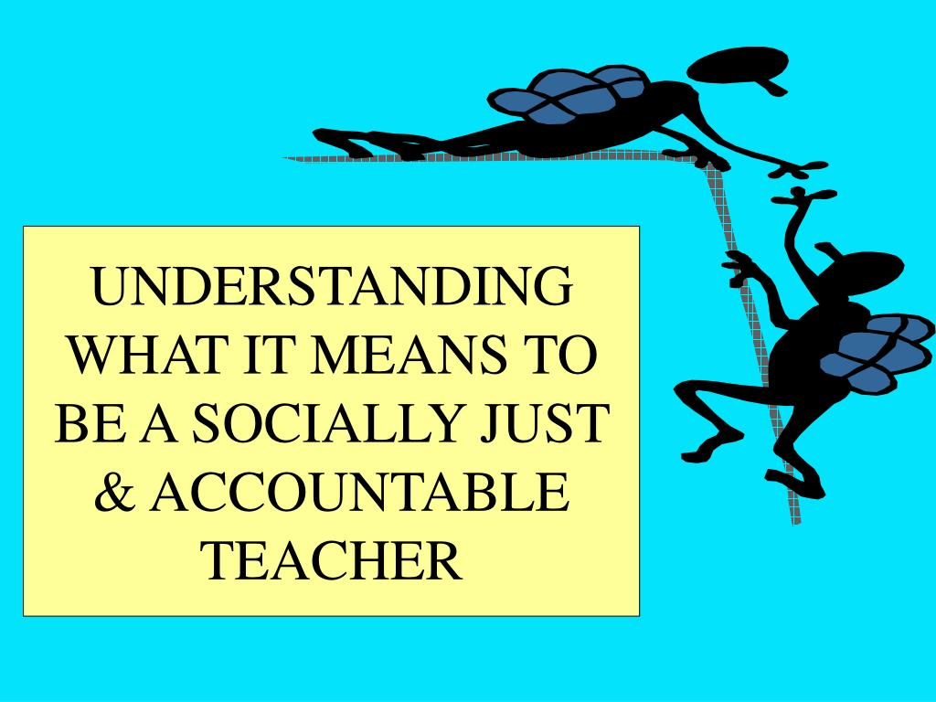 UNDERSTANDING WHAT IT MEANS TO BE A SOCIALLY JUST & ACCOUNTABLE TEACHER