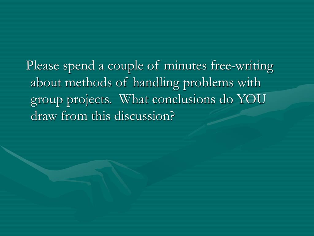 Please spend a couple of minutes free-writing about methods of handling problems with group projects.  What conclusions do YOU draw from this discussion?