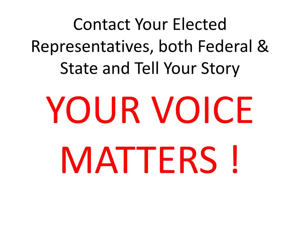 Contact Your Elected Representatives, both Federal & State and Tell Your Story
