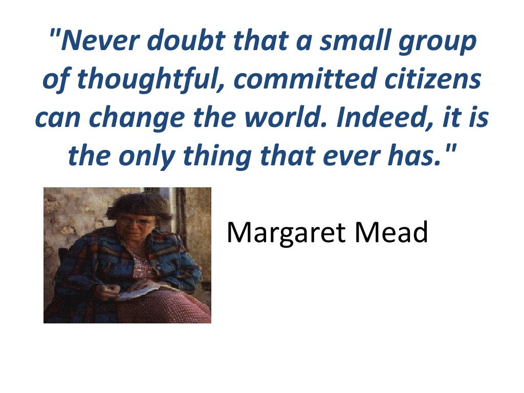 """Never doubt that a small group of thoughtful, committed citizens can change the world. Indeed, it is the only thing that ever has."""