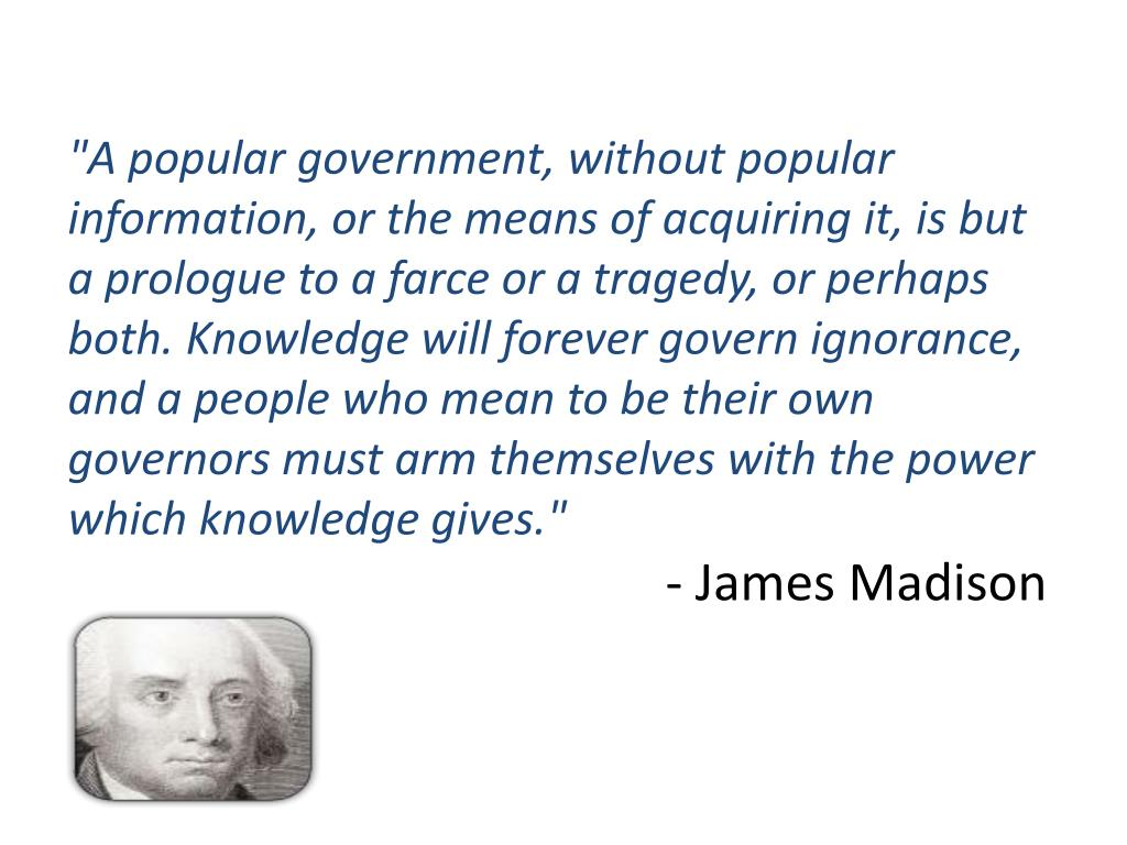 """A popular government, without popular information, or the means of acquiring it, is but a prologue to a farce or a tragedy, or perhaps both. Knowledge will forever govern ignorance, and a people who mean to be their own governors must arm themselves with the power which knowledge gives."""