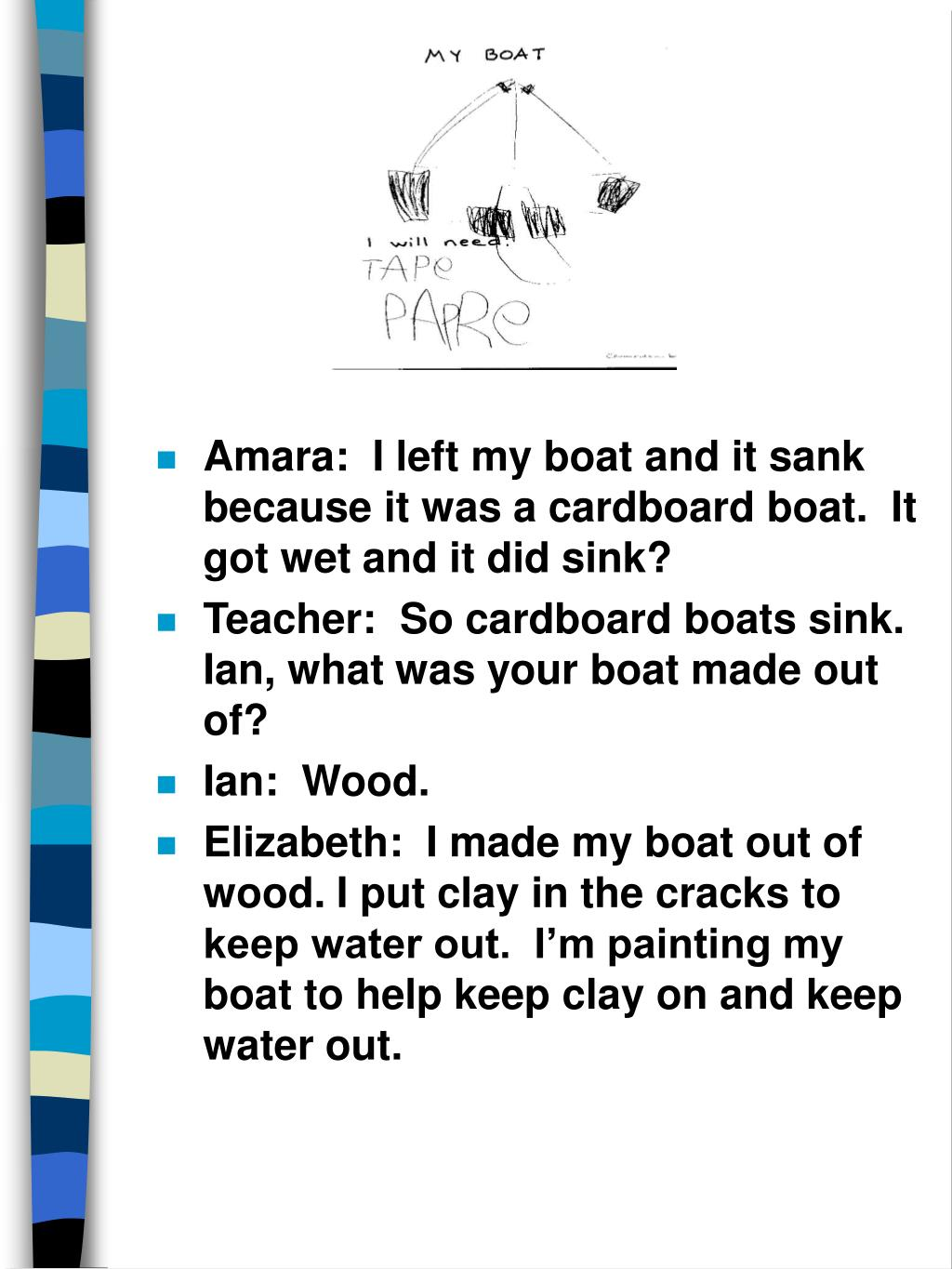 Amara:  I left my boat and it sank because it was a cardboard boat.  It got wet and it did sink?
