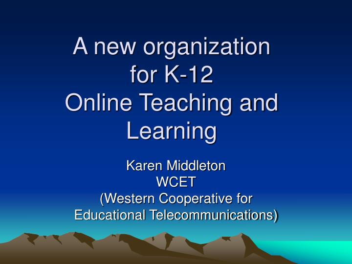 A new organization for k 12 online teaching and learning