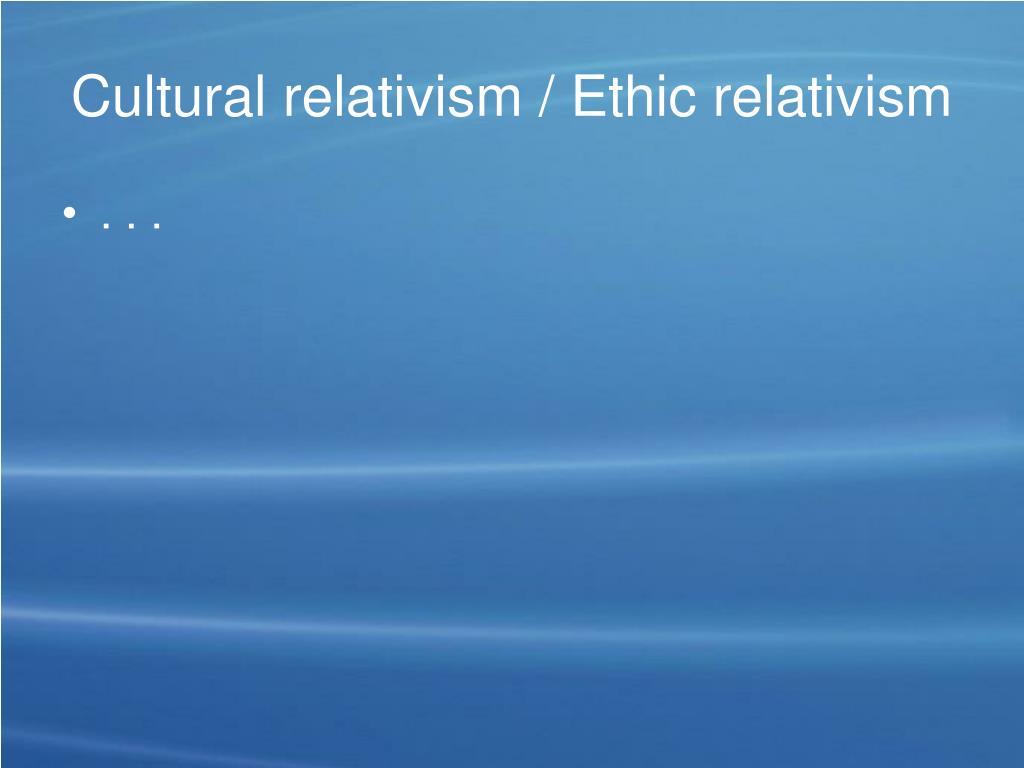 Cultural relativism / Ethic relativism