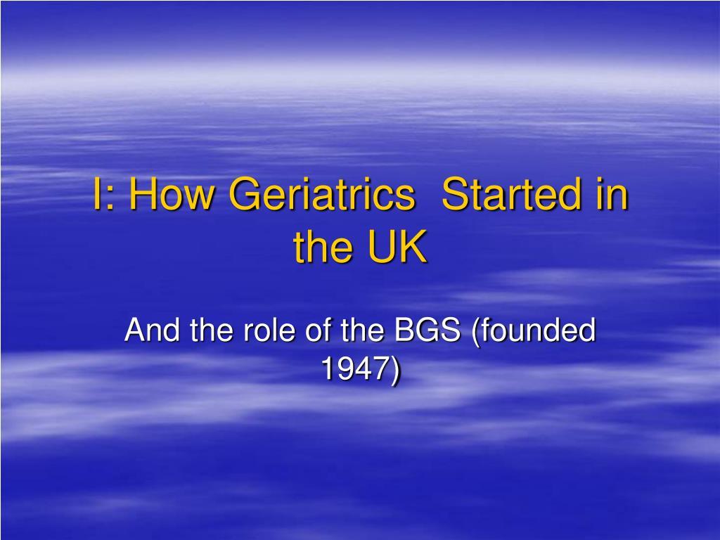 I: How Geriatrics  Started in the UK