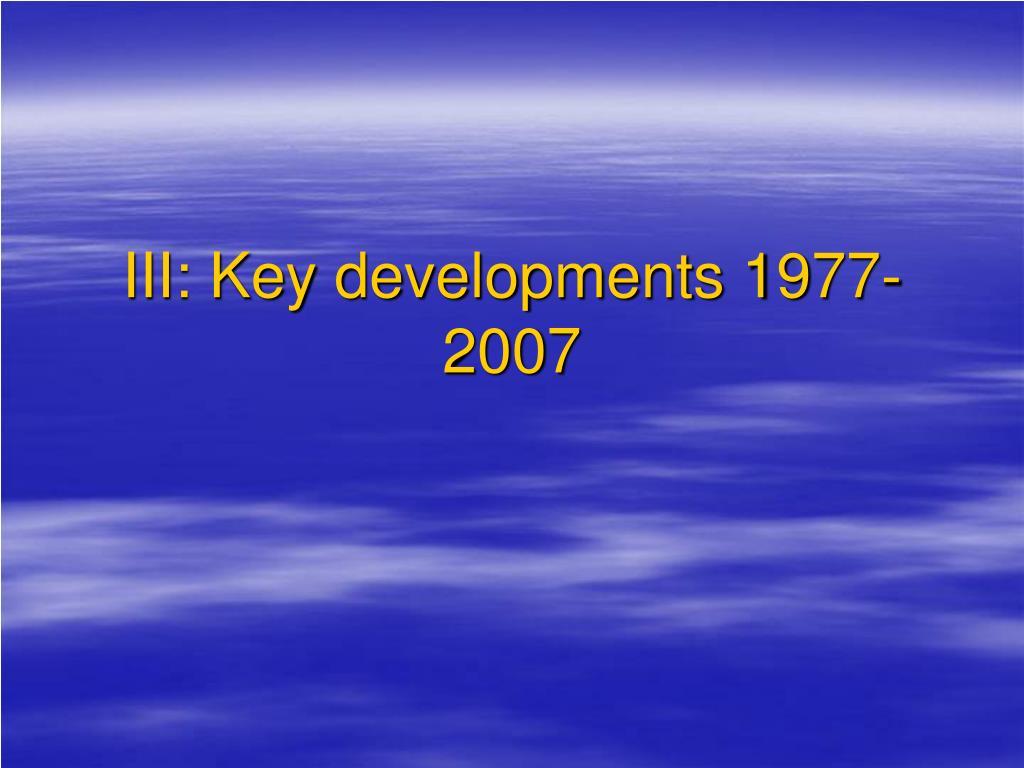 III: Key developments 1977-2007