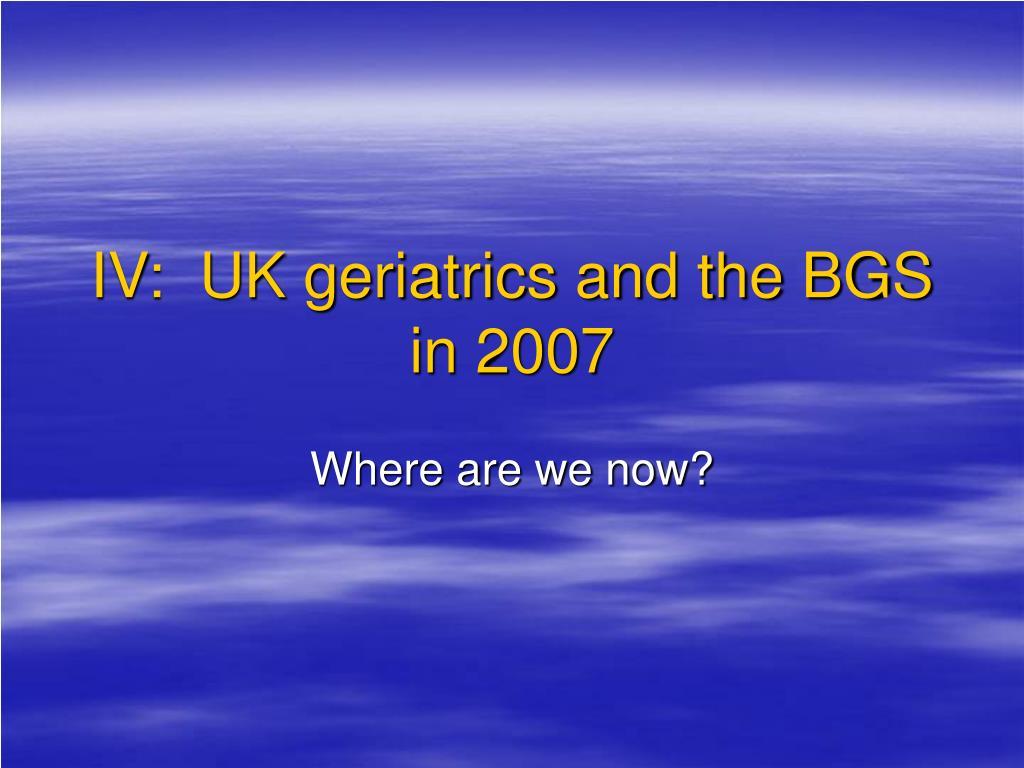 IV:  UK geriatrics and the BGS in 2007
