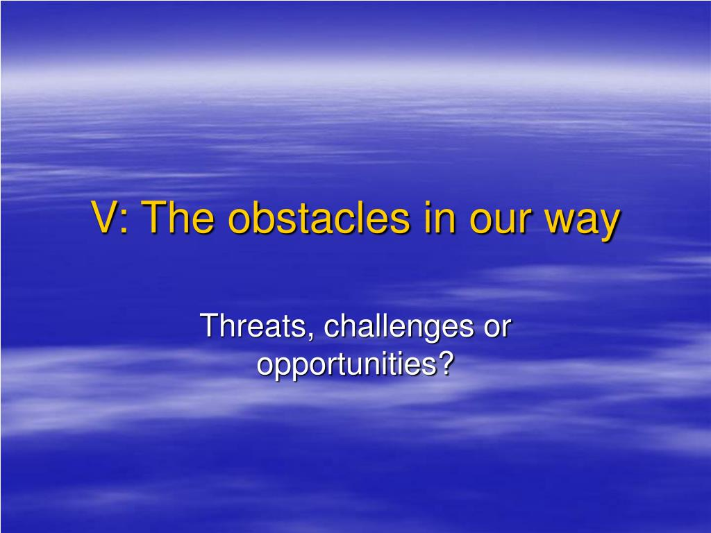 V: The obstacles in our way