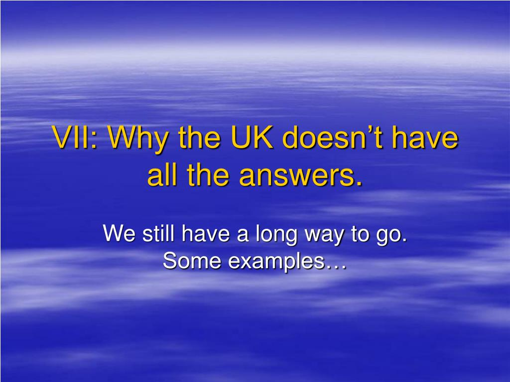 VII: Why the UK doesn't have all the answers.