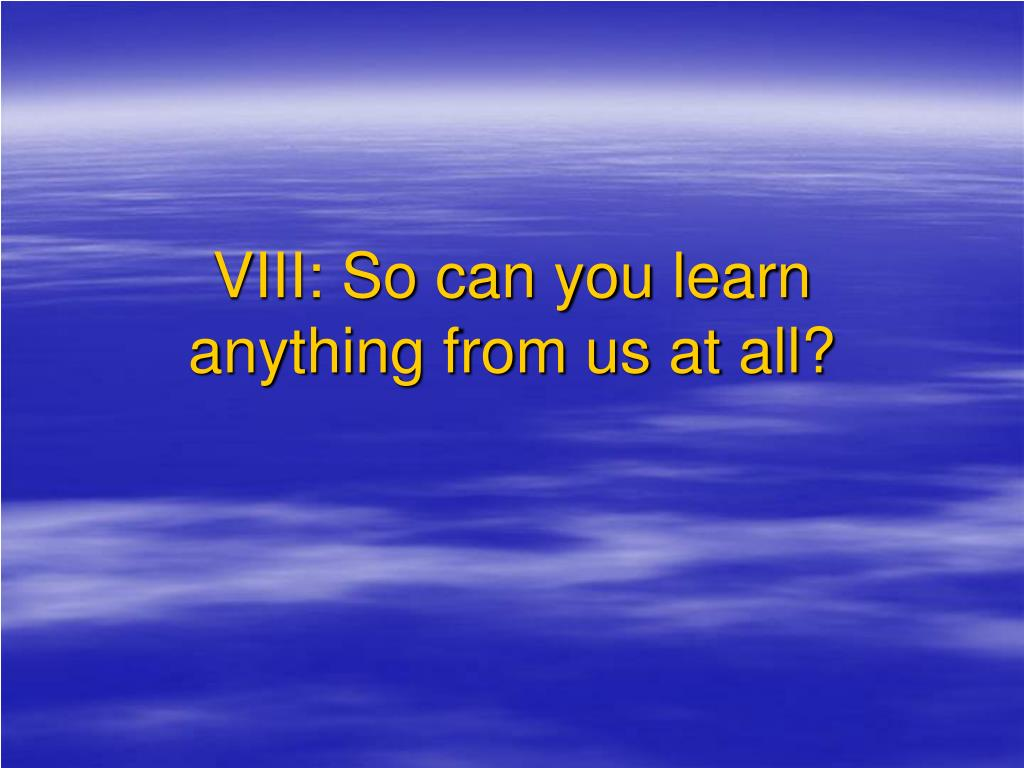 VIII: So can you learn anything from us at all?