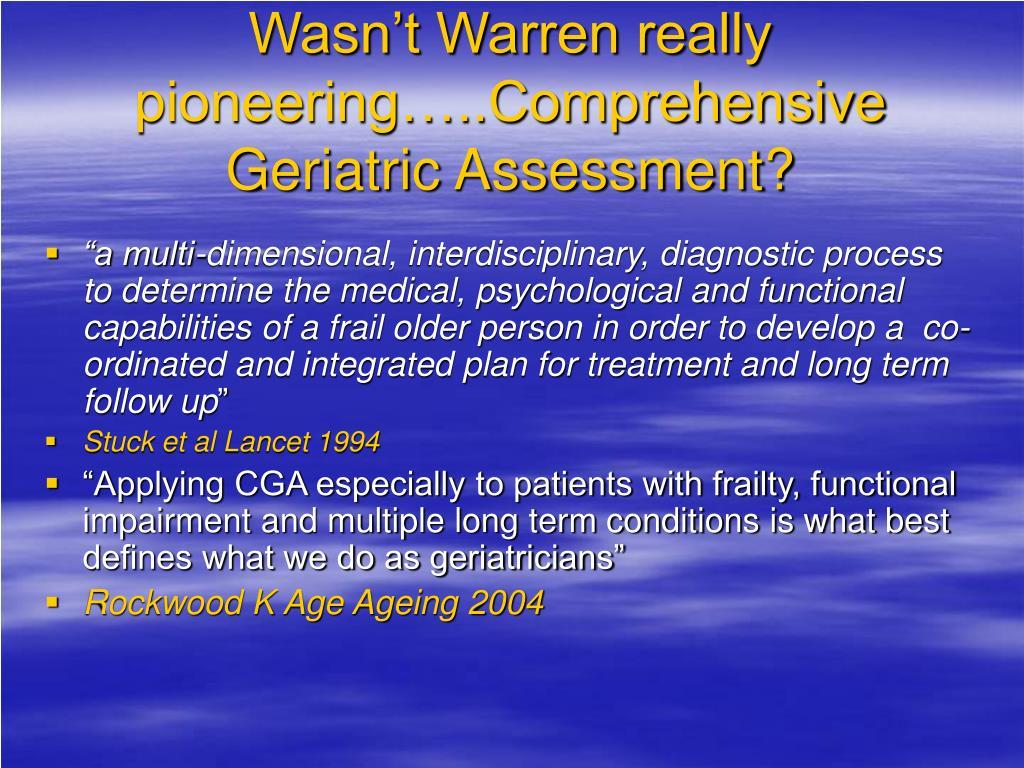 Wasn't Warren really pioneering…..Comprehensive Geriatric Assessment?