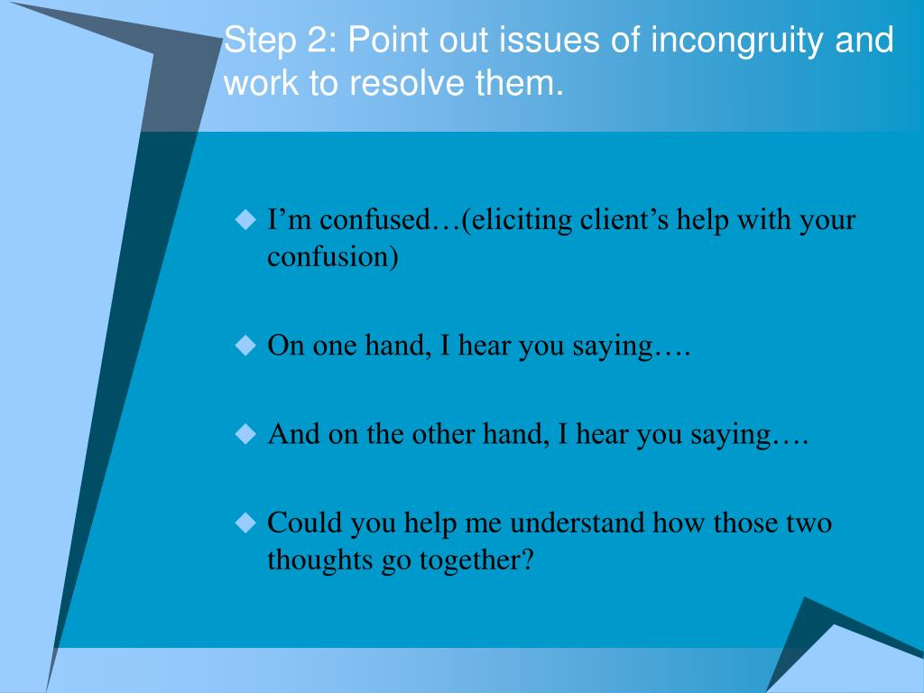 Step 2: Point out issues of incongruity and work to resolve them.