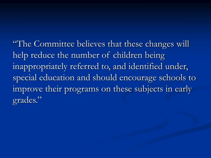 """The Committee believes that these changes will help reduce the number of children being inappropriately referred to, and identified under, special education and should encourage schools to improve their programs on these subjects in early grades."""