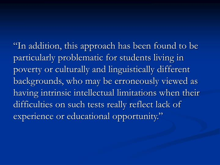 """In addition, this approach has been found to be particularly problematic for students living in poverty or culturally and linguistically different backgrounds, who may be erroneously viewed as having intrinsic intellectual limitations when their difficulties on such tests really reflect lack of experience or educational opportunity."""