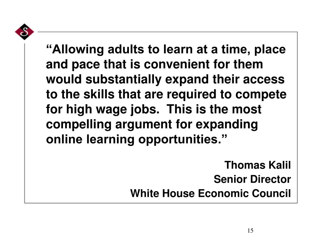 """Allowing adults to learn at a time, place and pace that is convenient for them would substantially expand their access to the skills that are required to compete for high wage jobs.  This is the most compelling argument for expanding online learning opportunities."""