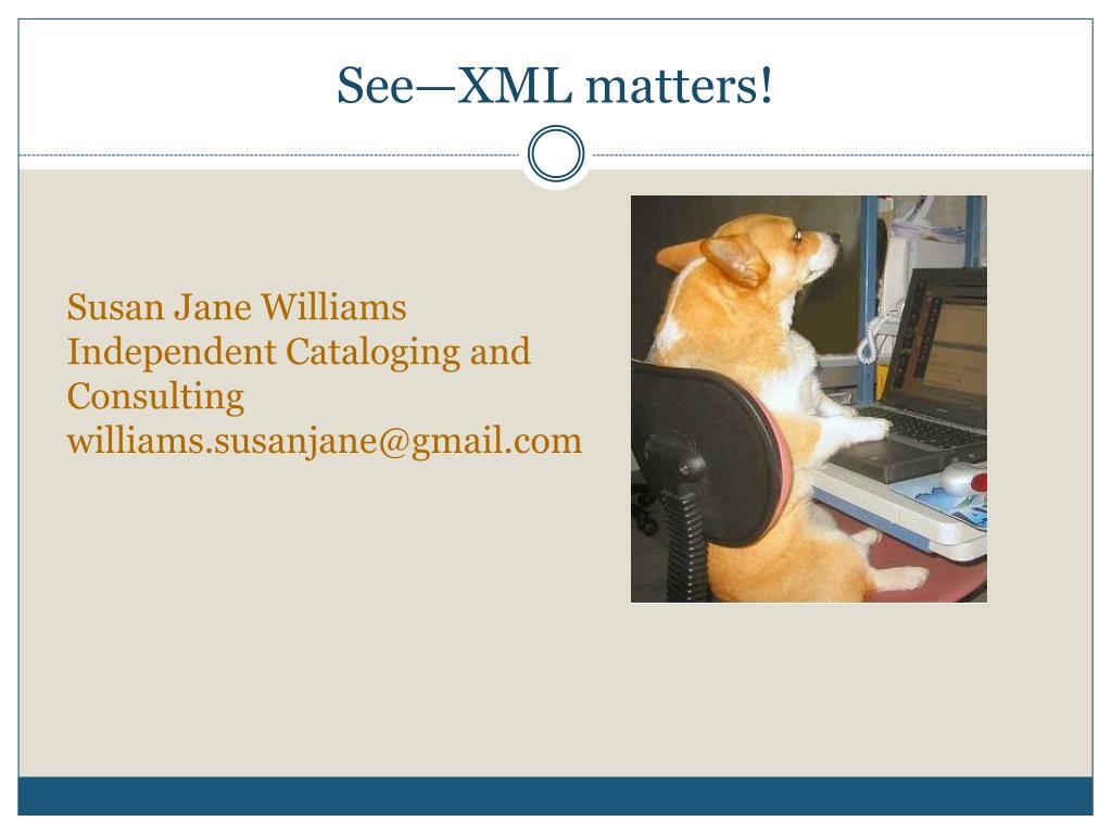 See—XML matters!