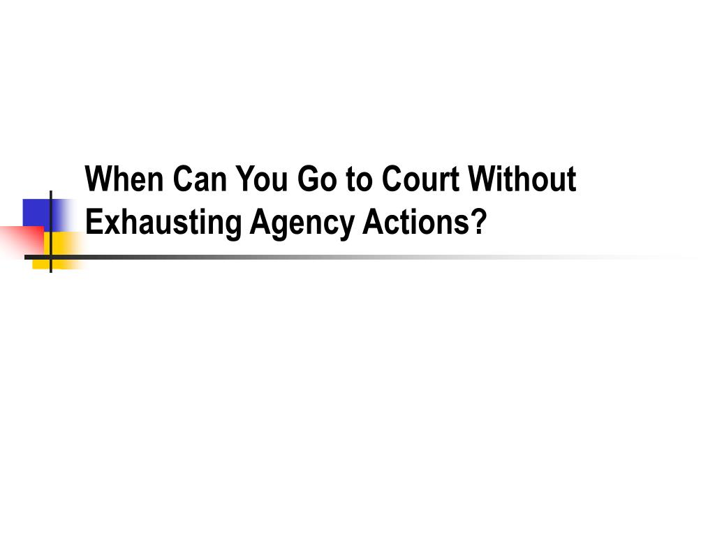 When Can You Go to Court Without Exhausting Agency Actions?