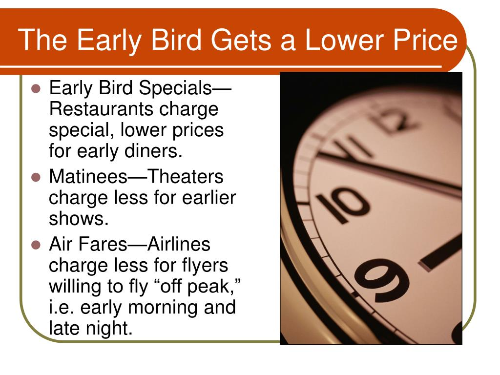 Early Bird Specials—Restaurants charge special, lower prices for early diners.