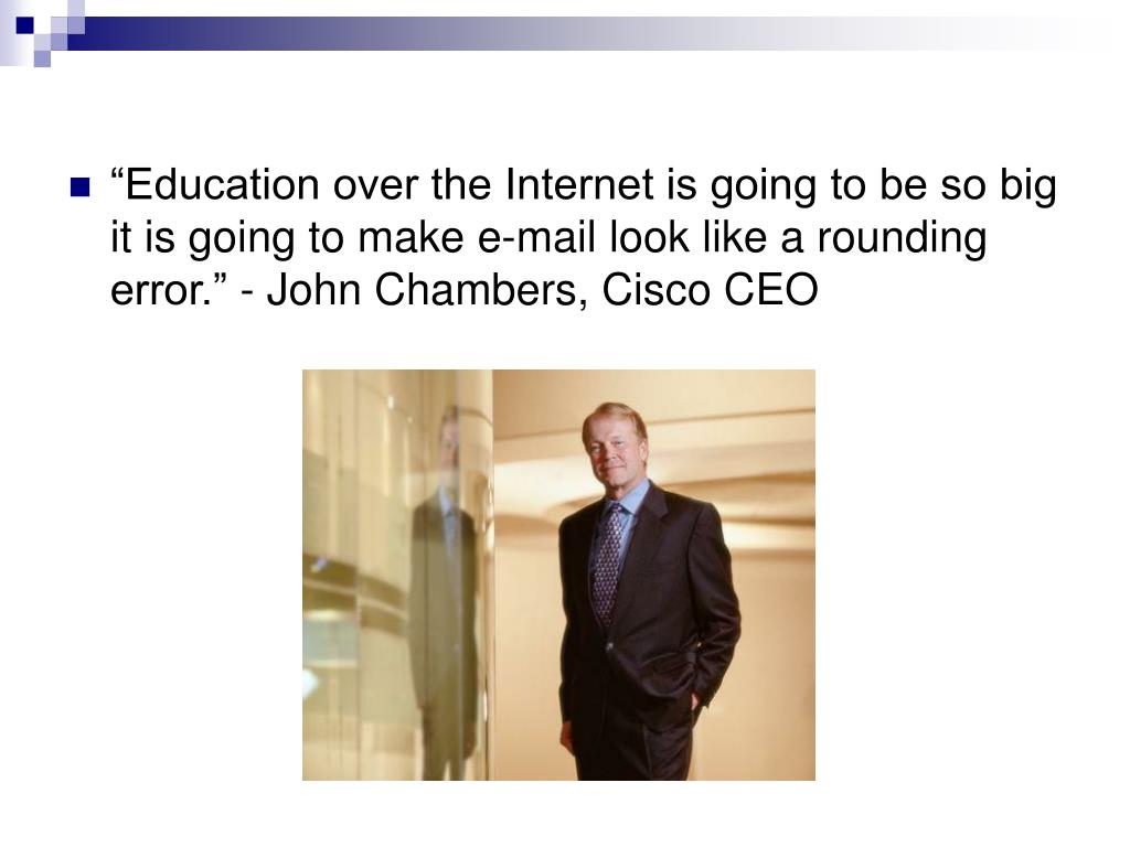 """""""Education over the Internet is going to be so big it is going to make e-mail look like a rounding error."""" - John Chambers, Cisco CEO"""