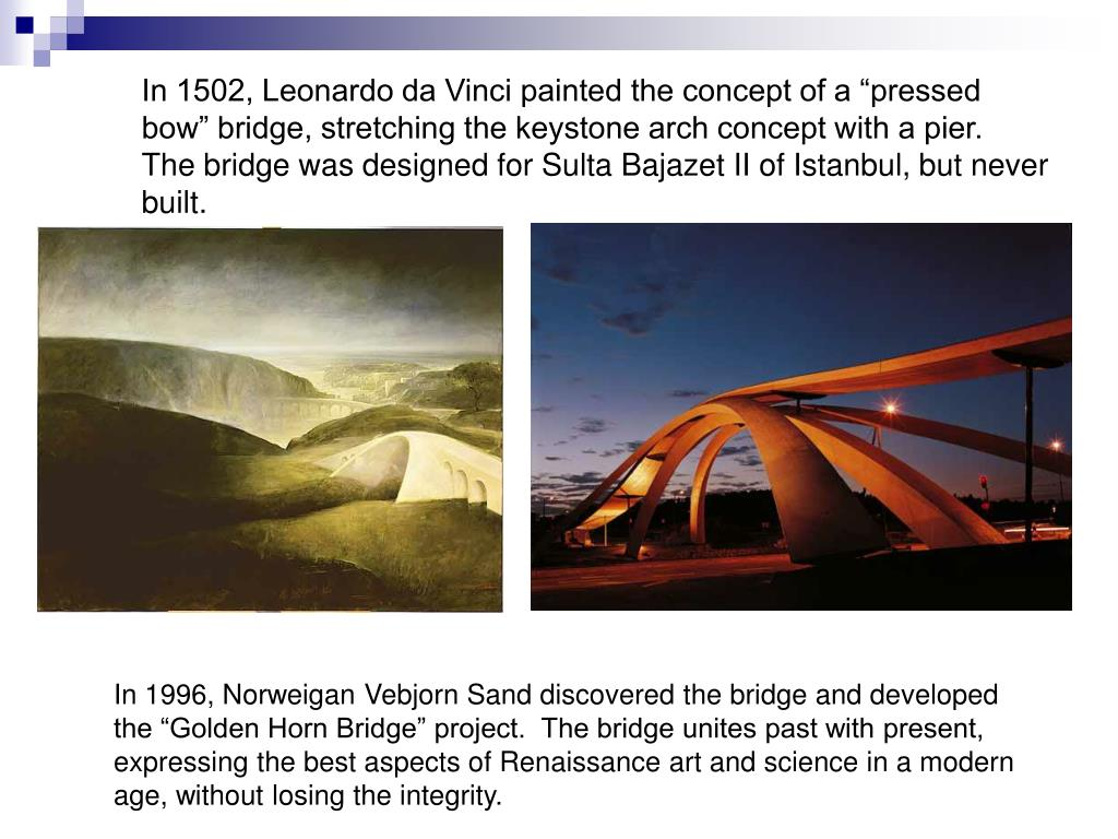 """In 1502, Leonardo da Vinci painted the concept of a """"pressed bow"""" bridge, stretching the keystone arch concept with a pier.  The bridge was designed for Sulta Bajazet II of Istanbul, but never built."""