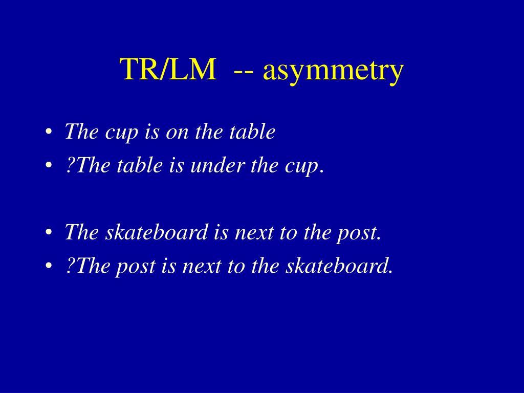 TR/LM  -- asymmetry