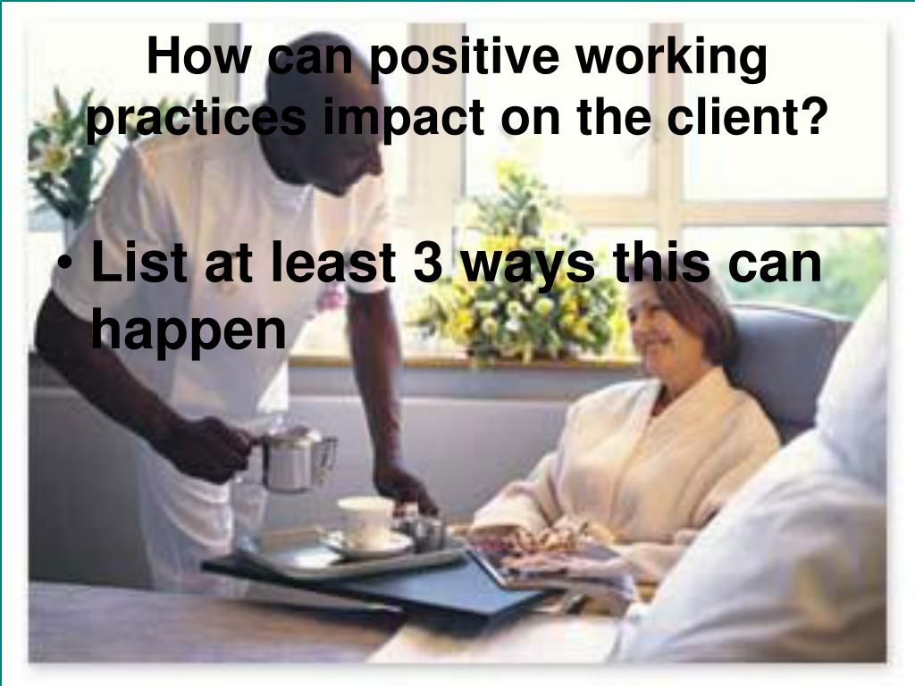 How can positive working practices impact on the client?