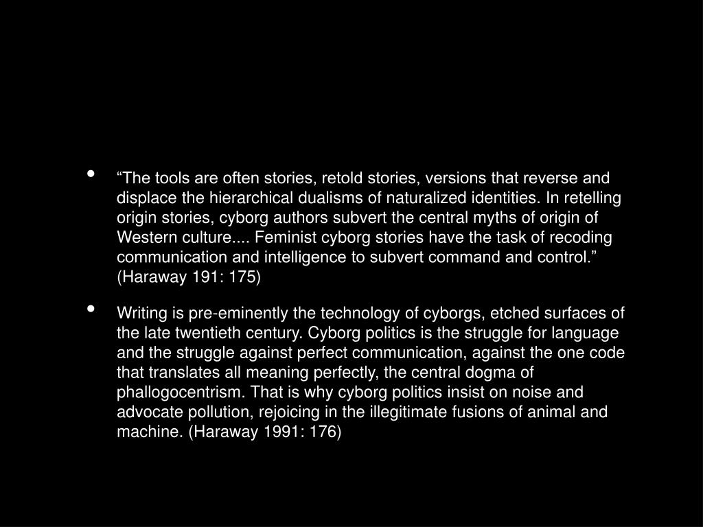 """""""The tools are often stories, retold stories, versions that reverse and displace the hierarchical dualisms of naturalized identities. In retelling origin stories, cyborg authors subvert the central myths of origin of Western culture.... Feminist cyborg stories have the task of recoding communication and intelligence to subvert command and control."""" (Haraway 191: 175)"""