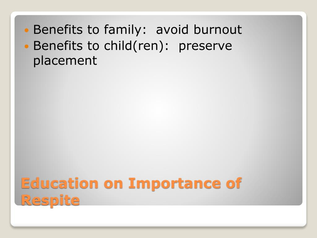 Benefits to family:  avoid burnout