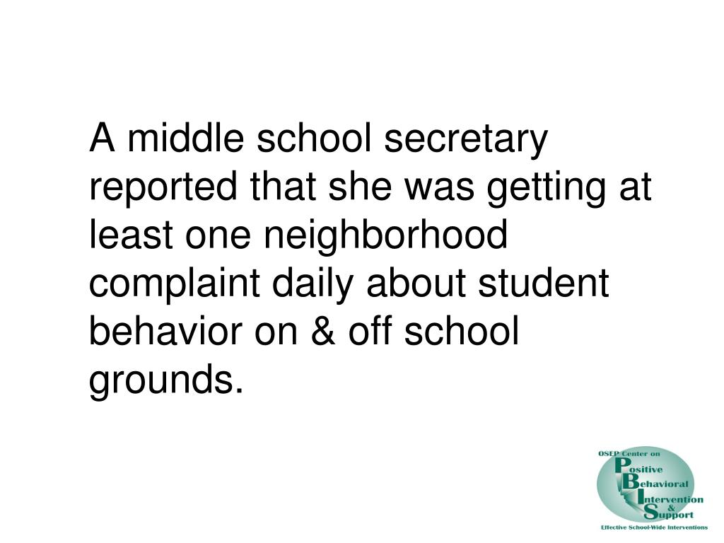 A middle school secretary reported that she was getting at least one neighborhood complaint daily about student behavior on & off school grounds.