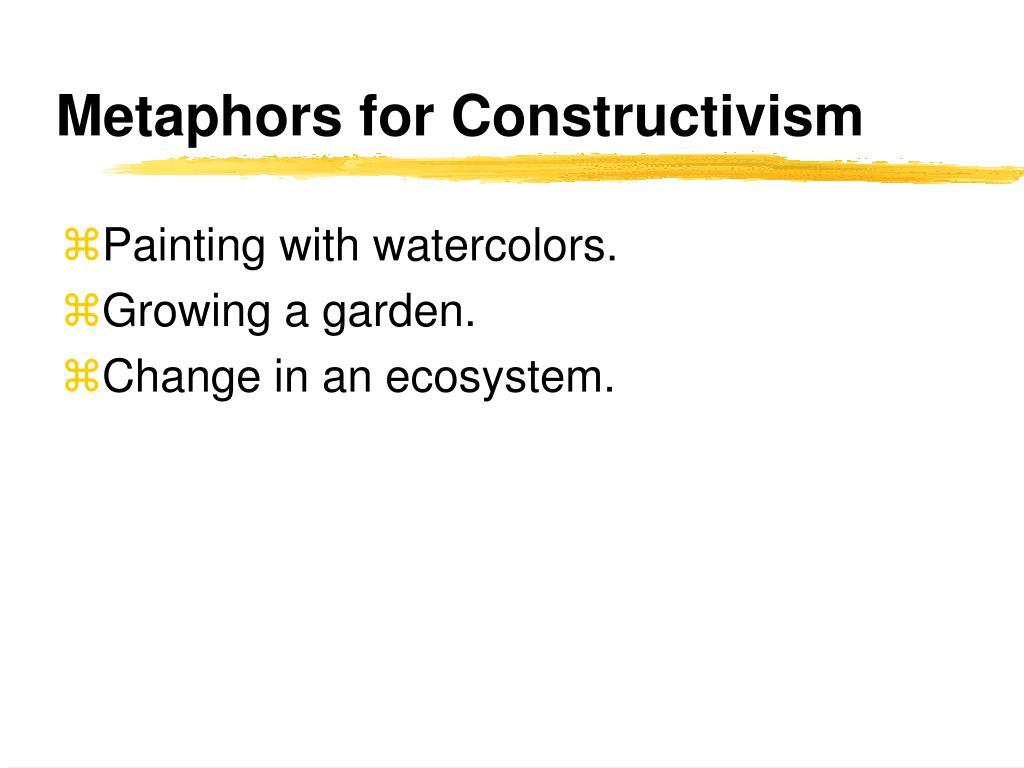 Metaphors for Constructivism